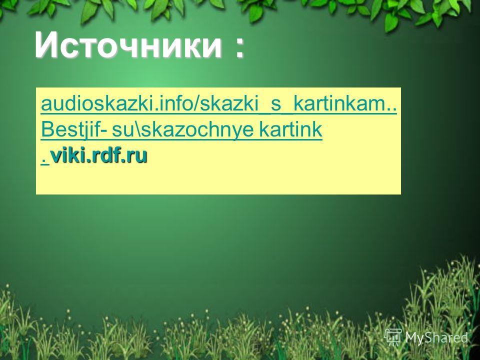 Источники : audioskazki.info/skazki_s_kartinkam.. Bestjif- su\skazochnye kartink viki.rdf.ru. viki.rdf.ru.