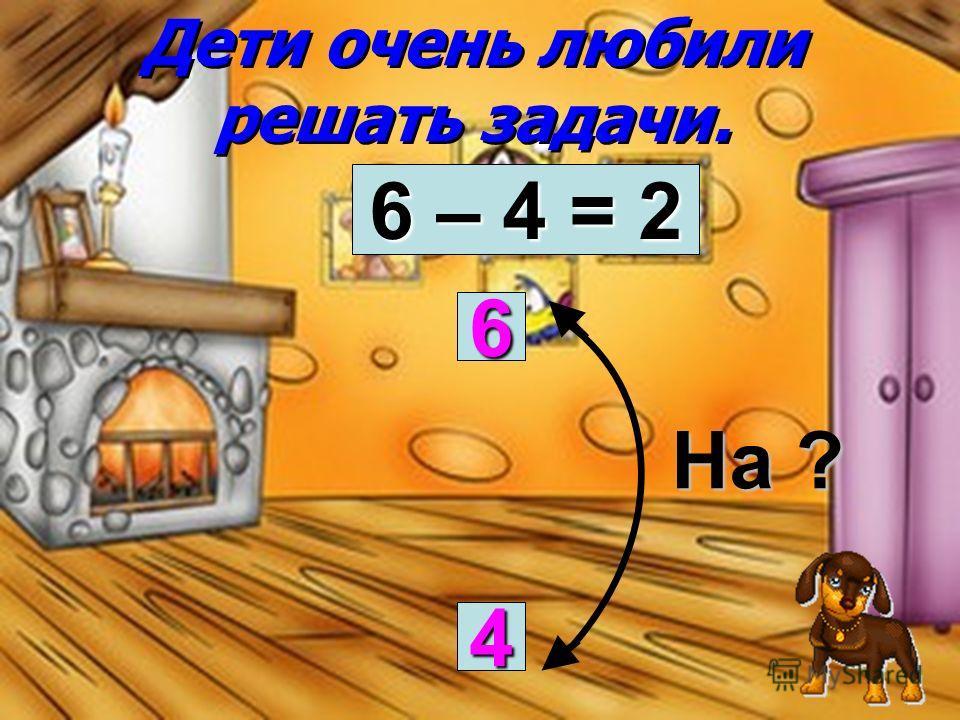 Дети очень любили решать задачи. На ? 6 4 6 – 4 = 2