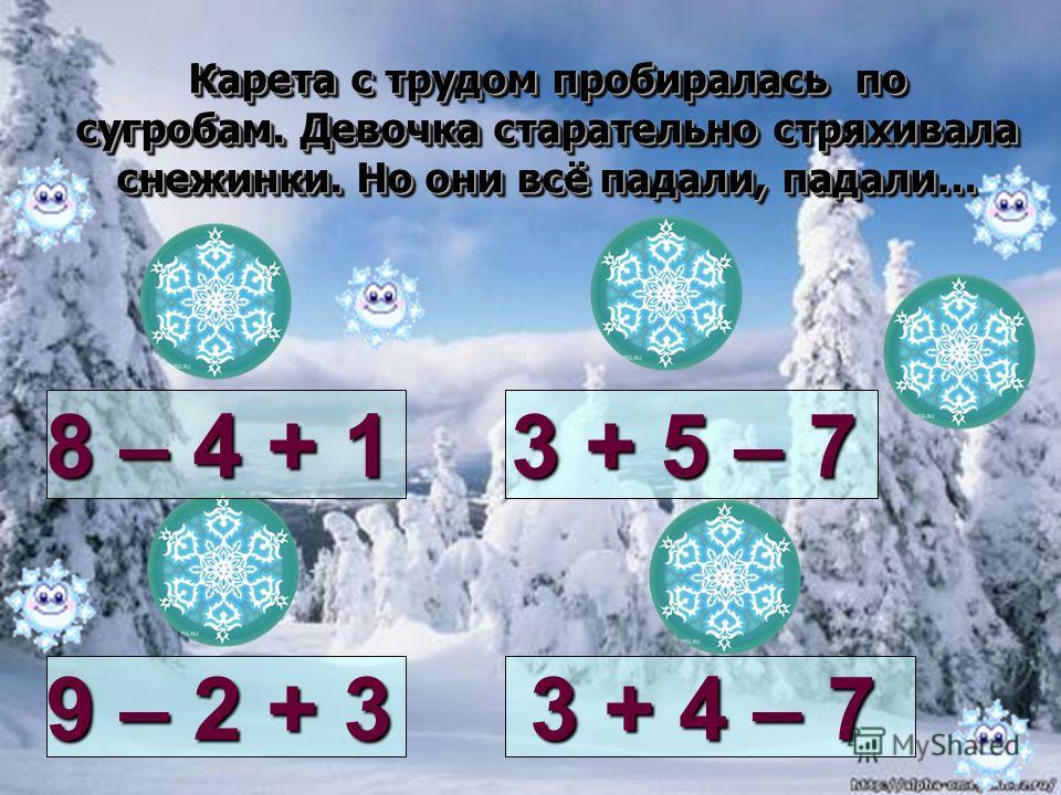Карета с трудом пробиралась по сугробам. Девочка старательно стряхивала снежинки. Но они всё падали, падали… 8 – 4 + 1 9 – 2 + 3 3 + 5 – 7 3 + 4 – 7