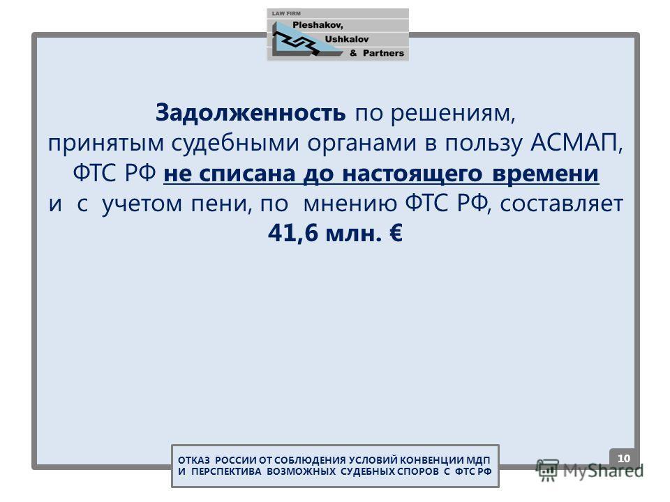 Задолженность по решениям, принятым судебными органами в пользу АСМАП, ФТС РФ не списана до настоящего времени и с учетом пени, по мнению ФТС РФ, составляет 41,6 млн. 1010 ОТКАЗ РОССИИ ОТ СОБЛЮДЕНИЯ УСЛОВИЙ КОНВЕНЦИИ МДП И ПЕРСПЕКТИВА ВОЗМОЖНЫХ СУДЕБ