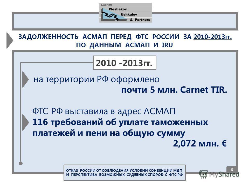 на территории РФ оформлено почти 5 млн. Carnet TIR. ФТС РФ выставила в адрес АСМАП 116 требований об уплате таможенных платежей и пени на общую сумму 2,072 млн. 6 2010 -2013гг. ОТКАЗ РОССИИ ОТ СОБЛЮДЕНИЯ УСЛОВИЙ КОНВЕНЦИИ МДП И ПЕРСПЕКТИВА ВОЗМОЖНЫХ