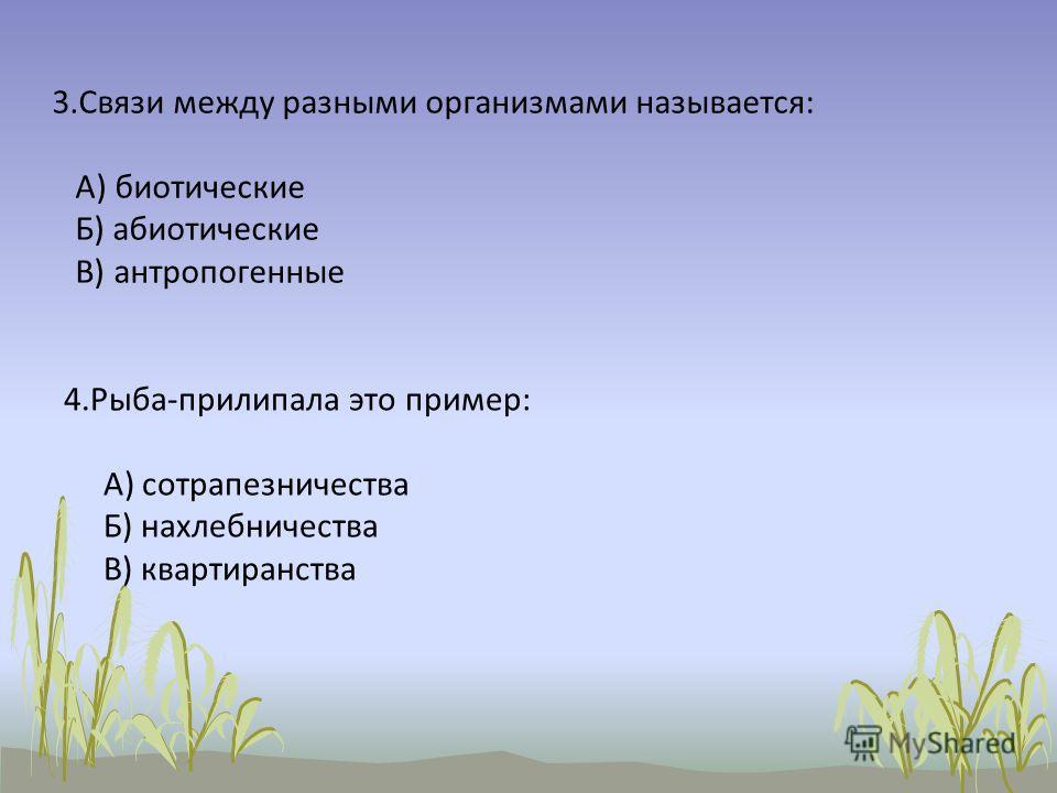 3.Связи между разными организмами называется: А) биотические Б) абиотические В) антропогенные 4.Рыба-прилипала это пример: А) сотрапезничества Б) нахлебничества В) квартиранства