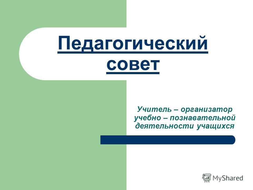Педагогический совет Учитель – организатор учебно – познавательной деятельности учащихся