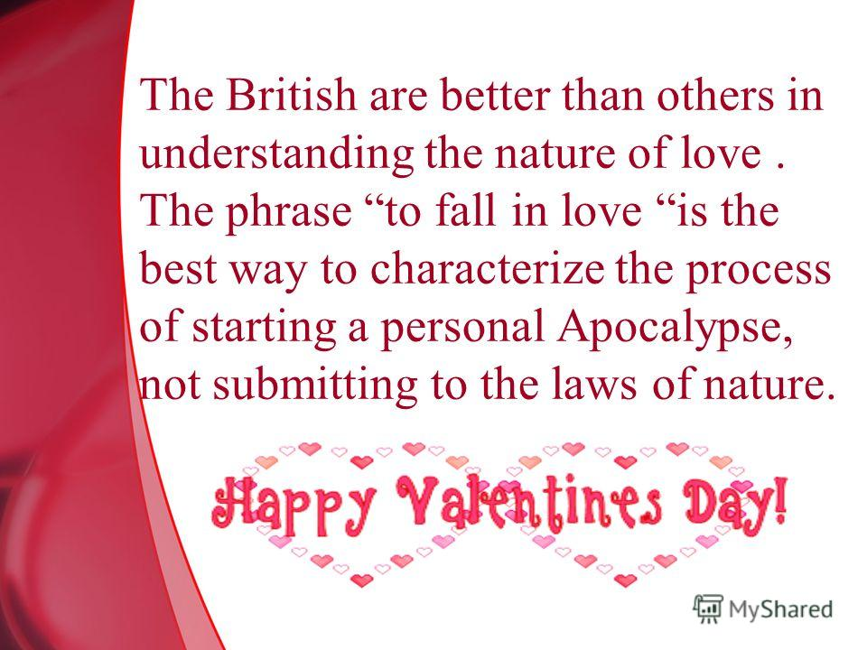 The British are better than others in understanding the nature of love. The phrase to fall in love is the best way to characterize the process of starting a personal Apocalypse, not submitting to the laws of nature.