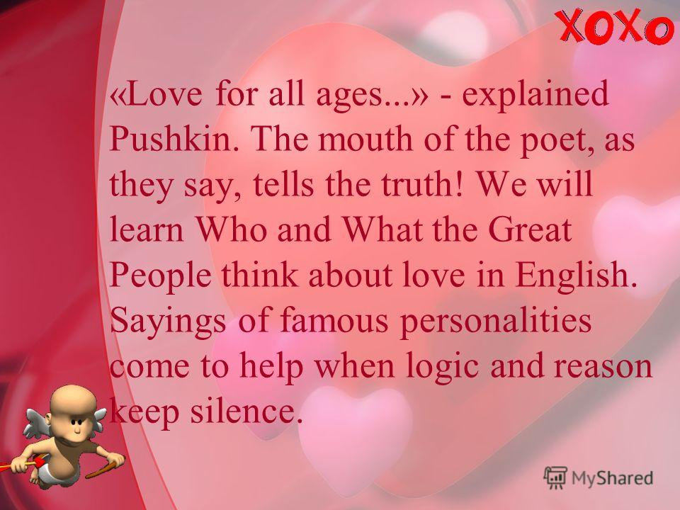«Love for all ages...» - explained Pushkin. The mouth of the poet, as they say, tells the truth! We will learn Who and What the Great People think about love in English. Sayings of famous personalities come to help when logic and reason keep silence.