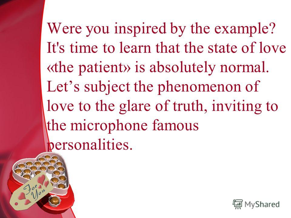 Were you inspired by the example? It's time to learn that the state of love «the patient» is absolutely normal. Lets subject the phenomenon of love to the glare of truth, inviting to the microphone famous personalities.