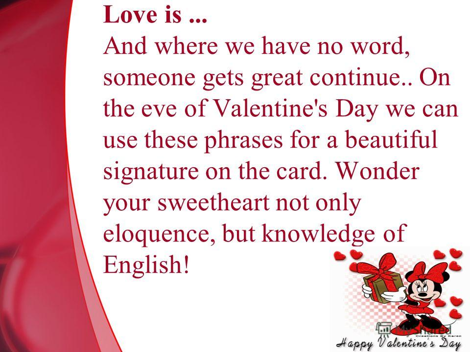 Love is... And where we have no word, someone gets great continue.. On the eve of Valentine's Day we can use these phrases for a beautiful signature on the card. Wonder your sweetheart not only eloquence, but knowledge of English!