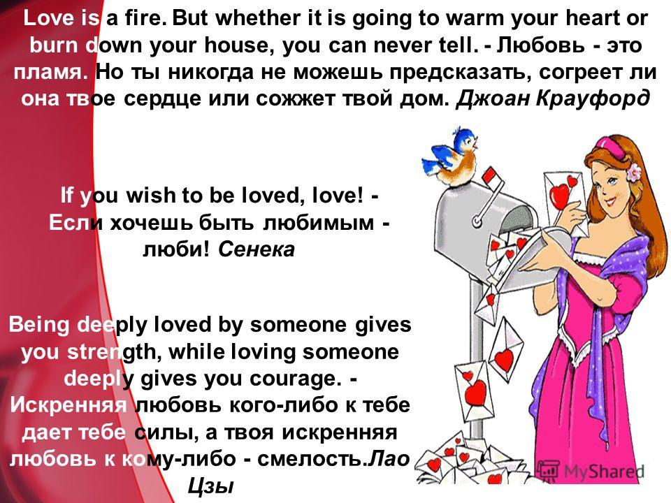 Love is a fire. But whether it is going to warm your heart or burn down your house, you can never tell. - Любовь - это пламя. Но ты никогда не можешь предсказать, согреет ли она твое сердце или сожжет твой дом. Джоан Крауфорд If you wish to be loved,