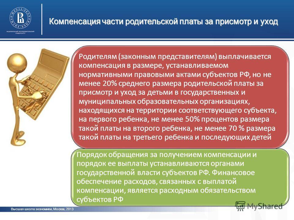 Компенсация части родительской платы за присмотр и уход Высшая школа экономики, Москва, 2013 Родителям (законным представителям) выплачивается компенсация в размере, устанавливаемом нормативными правовыми актами субъектов РФ, но не менее 20% среднего