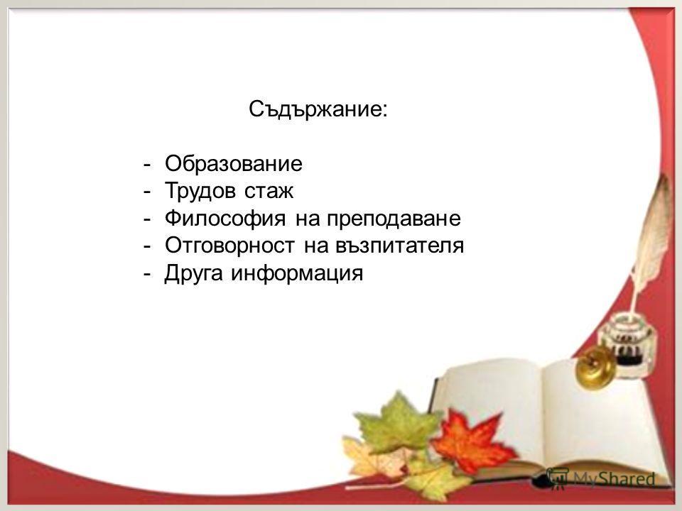 Съдържание: -Образование -Трудов стаж -Философия на преподаване -Отговорност на възпитателя -Друга информация