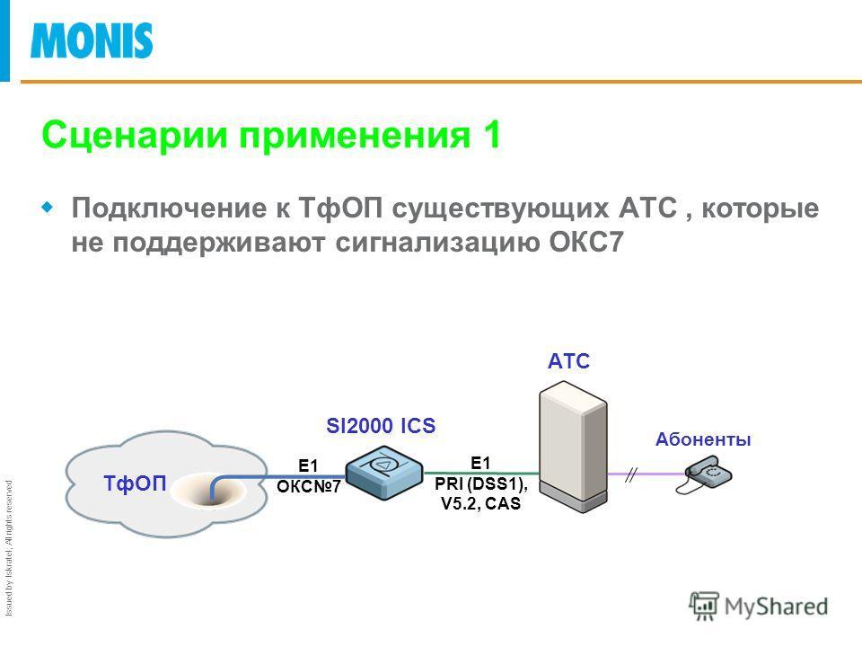 Issued by Iskratel; All rights reserved Сценарии применения 1 Подключение к ТфОП существующих АТС, которые не поддерживают сигнализацию ОКС7 ТфОП SI2000 ICS АТС Абоненты Е1 ОКС7 Е1 PRI (DSS1), V5.2, CAS