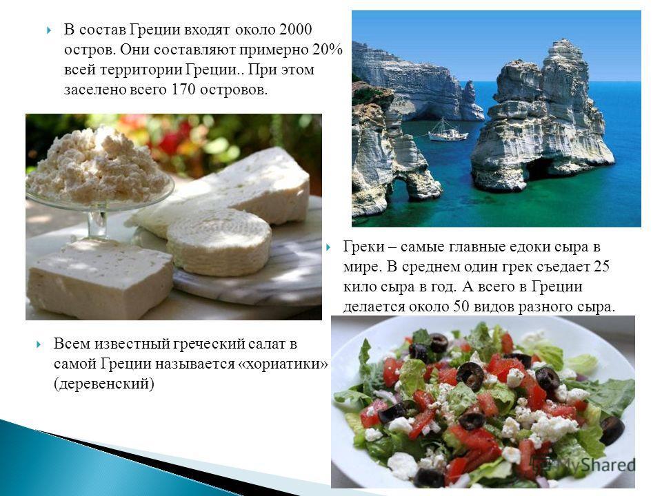 В состав Греции входят около 2000 остров. Они составляют примерно 20% всей территории Греции.. При этом заселено всего 170 островов. Греки – самые главные едоки сыра в мире. В среднем один грек съедает 25 кило сыра в год. А всего в Греции делается ок