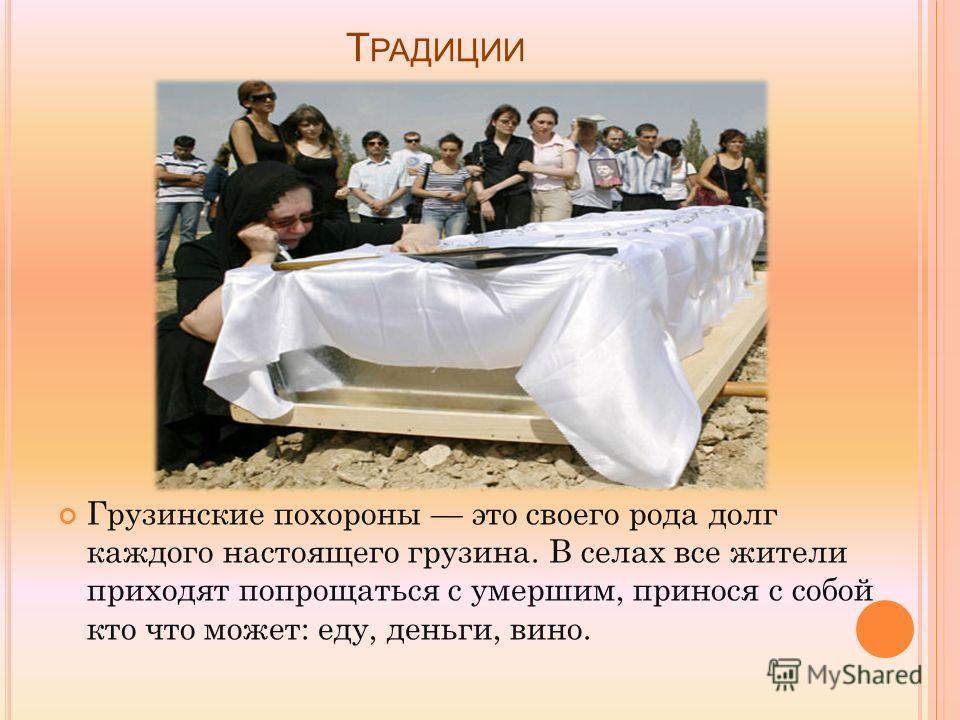 Т РАДИЦИИ Грузинские похороны это своего рода долг каждого настоящего грузина. В селах все жители приходят попрощаться с умершим, принося с собой кто что может: еду, деньги, вино.