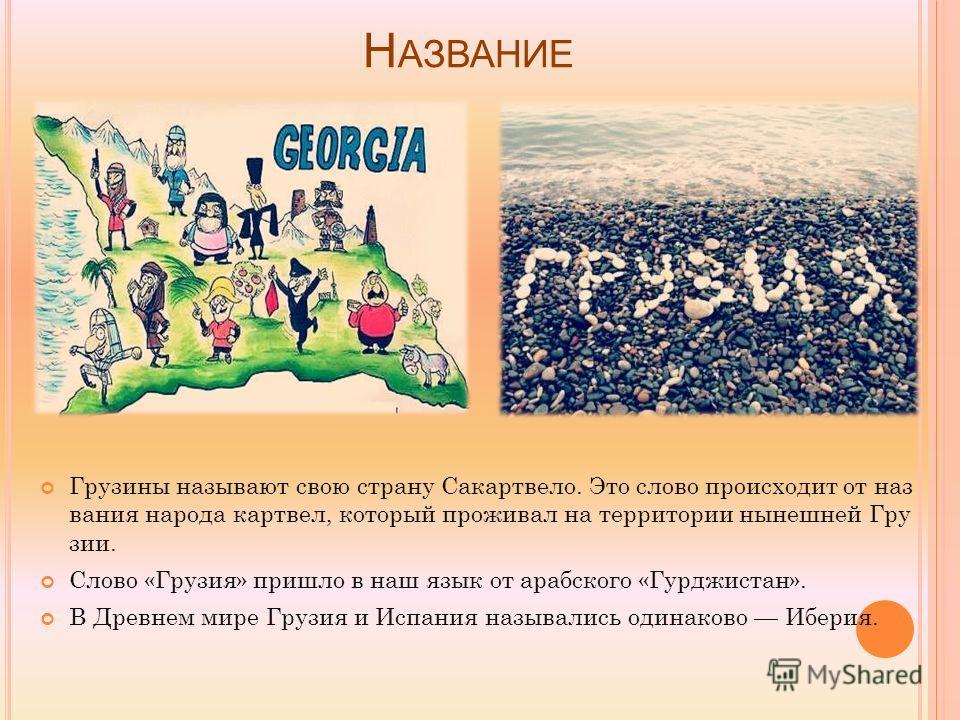 Н АЗВАНИЕ Грузины называют свою страну Сакартвело. Это слово происходит от наз вания народа картвел, который проживал на территории нынешней Гру зии. Слово «Грузия» пришло в наш язык от арабского «Гурджистан». В Древнем мире Грузия и Испания называли