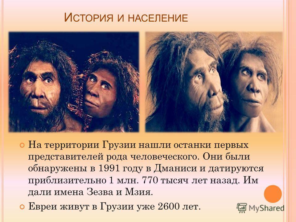 И СТОРИЯ И НАСЕЛЕНИЕ На территории Грузии нашли останки первых представителей рода человеческого. Они были обнаружены в 1991 году в Дманиси и датируются приблизительно 1 млн. 770 тысяч лет назад. Им дали имена Зезва и Мзия. Евреи живут в Грузии уже 2
