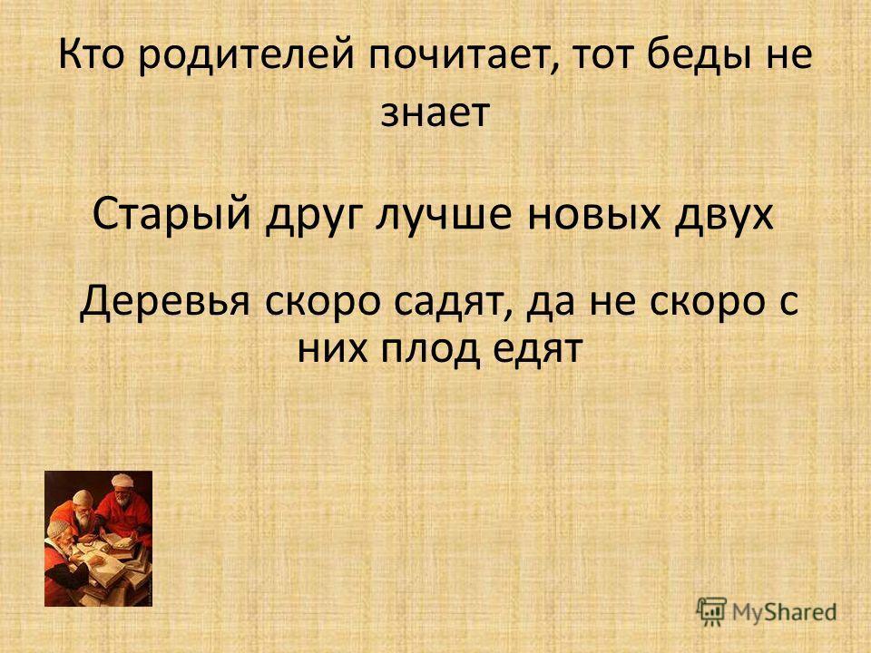 Кто родителей почитает, тот беды не знает Старый друг лучше новых двух Деревья скоро садят, да не скоро с них плод едят