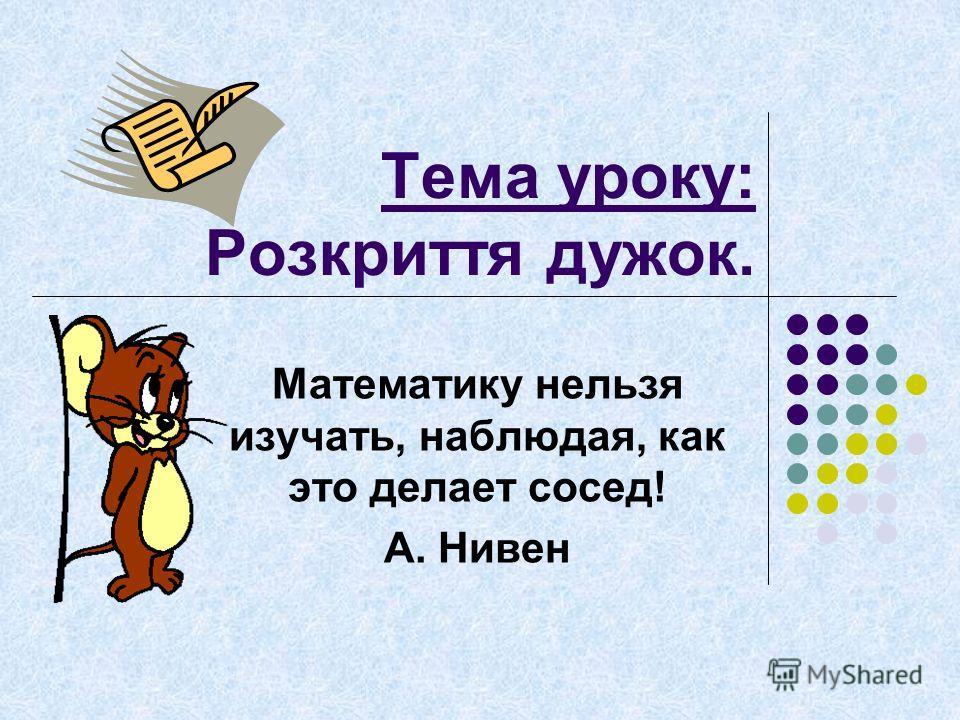 Тема уроку: Розкриття дужок. Математику нельзя изучать, наблюдая, как это делает сосед! А. Нивен