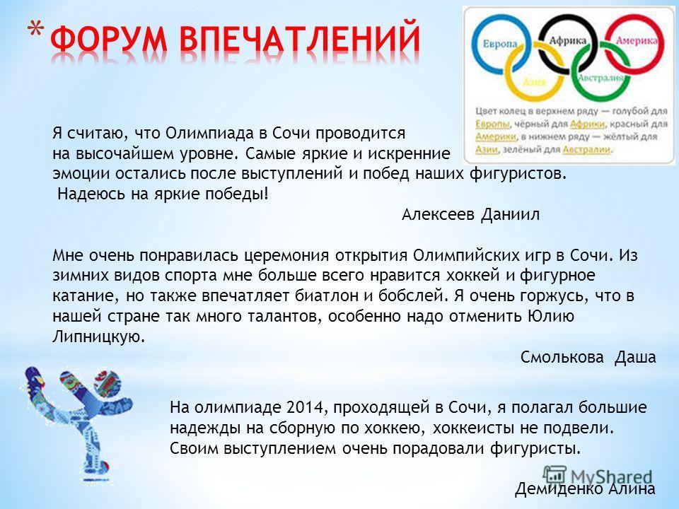 Я считаю, что Олимпиада в Сочи проводится на высочайшем уровне. Самые яркие и искренние эмоции остались после выступлений и побед наших фигуристов. Надеюсь на яркие победы! Алексеев Даниил Мне очень понравилась церемония открытия Олимпийских игр в Со