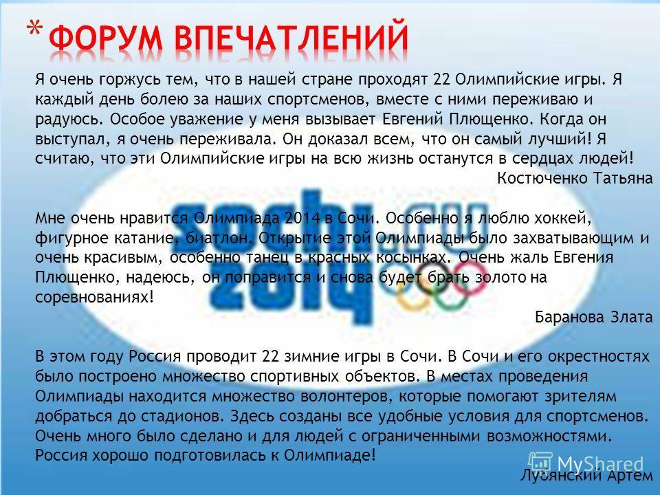 Я очень горжусь тем, что в нашей стране проходят 22 Олимпийские игры. Я каждый день болею за наших спортсменов, вместе с ними переживаю и радуюсь. Особое уважение у меня вызывает Евгений Плющенко. Когда он выступал, я очень переживала. Он доказал все