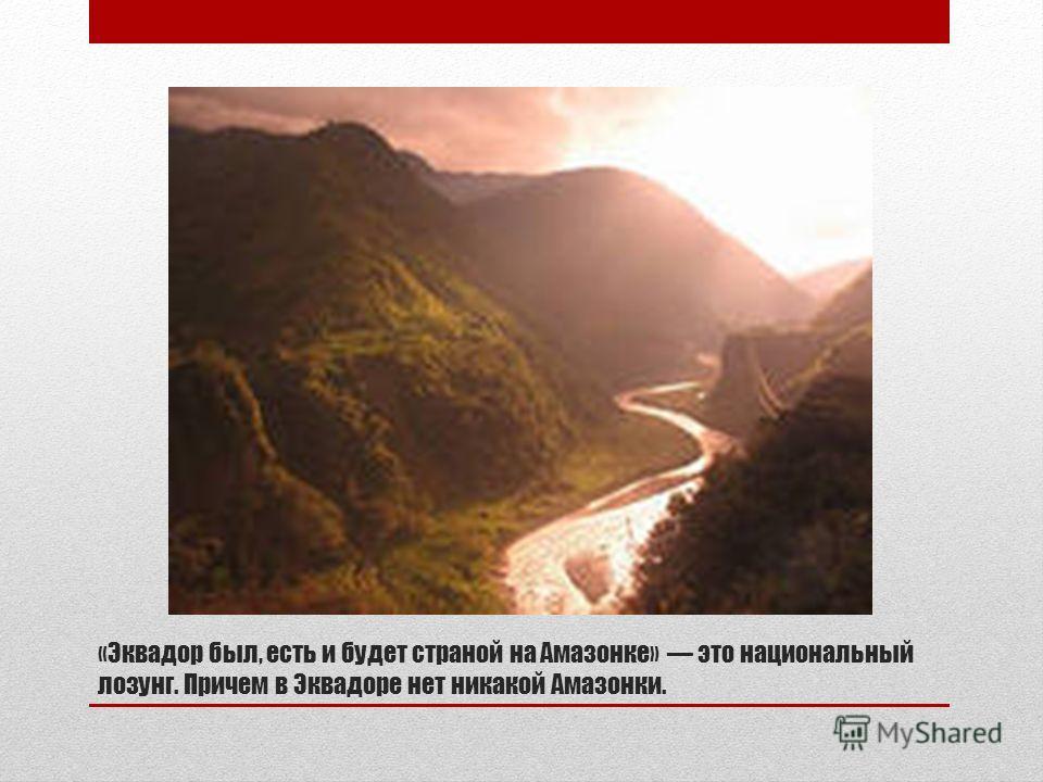 «Эквадор был, есть и будет страной на Амазонке» это национальный лозунг. Причем в Эквадоре нет никакой Амазонки.