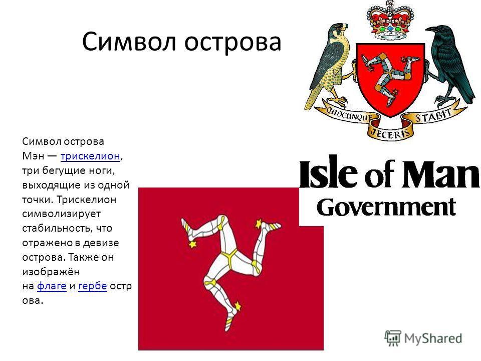 Символ острова Мэн трискелион, три бегущие ноги, выходящие из одной точки. Трискелион символизирует стабильность, что отражено в девизе острова. Также он изображён на флаге и гербе остр ова.трискелионфлагегербе Символ острова