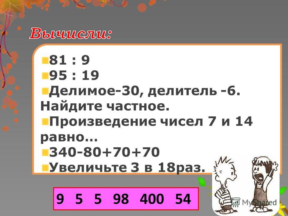 81 : 9 95 : 19 Делимое-30, делитель -6. Найдите частное. Произведение чисел 7 и 14 равно… 340-80+70+70 Увеличьте 3 в 18раз. 3 9 5 5 98 400 54