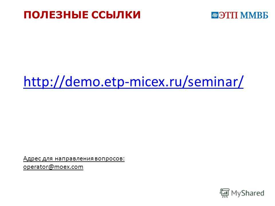 ПОЛЕЗНЫЕ ССЫЛКИ http://demo.etp-micex.ru/seminar/ Адрес для направления вопросов: operator@moex.com