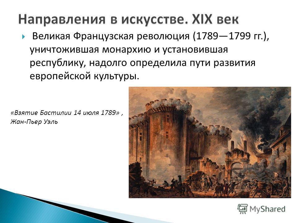 Великая Французская революция (17891799 гг.), уничтожившая монархию и установившая республику, надолго определила пути развития европейской культуры. «Взятие Бастилии 14 июля 1789», Жан-Пьер Уэль