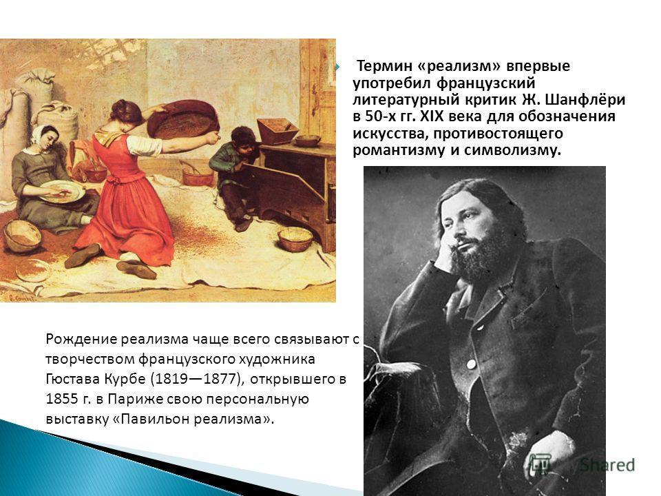 Термин «реализм» впервые употребил французский литературный критик Ж. Шанфлёри в 50-х гг. XIX века для обозначения искусства, противостоящего романтизму и символизму. Рождение реализма чаще всего связывают с творчеством французского художника Гюстава