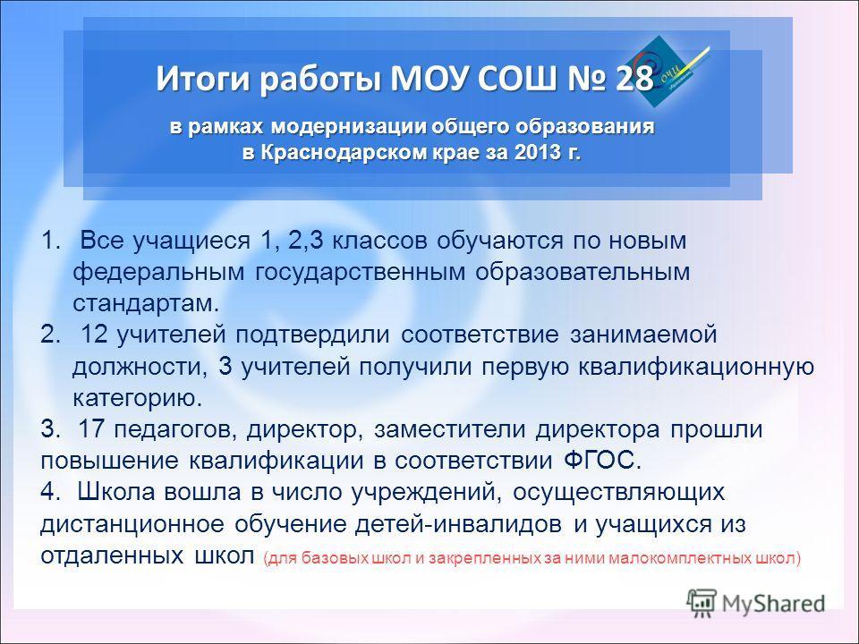 Итоги работы МОУ СОШ 28 в рамках модернизации общего образования в Краснодарском крае за 2013 г. 1. Все учащиеся 1, 2,3 классов обучаются по новым федеральным государственным образовательным стандартам. 2. 12 учителей подтвердили соответствие занимае