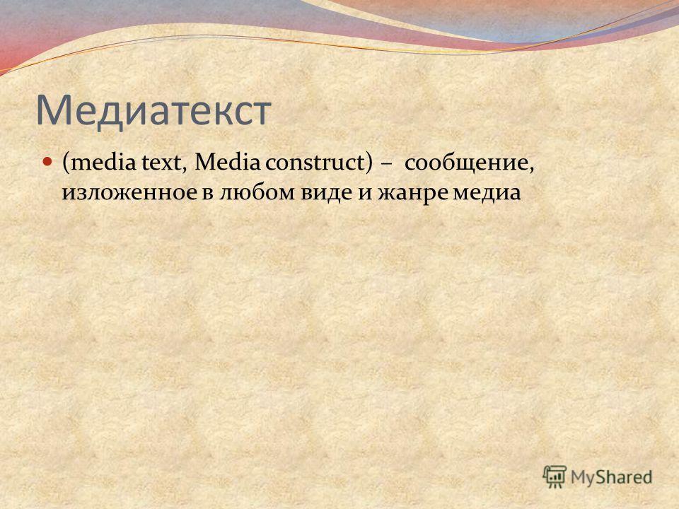 Медиатекст (media text, Media construct) – сообщение, изложенное в любом виде и жанре медиа