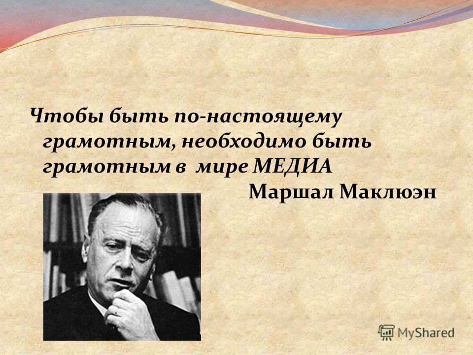 Чтобы быть по-настоящему грамотным, необходимо быть грамотным в мире МЕДИА Маршал Маклюэн
