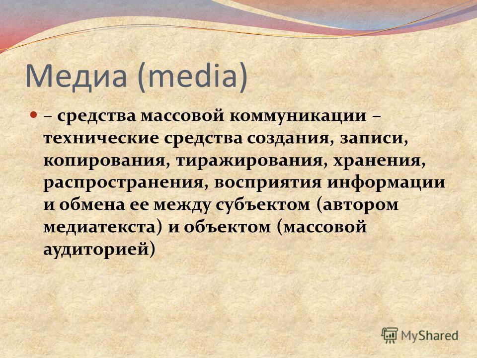 Медиа (media) – средства массовой коммуникации – технические средства создания, записи, копирования, тиражирования, хранения, распространения, восприятия информации и обмена ее между субъектом (автором медиатекста) и объектом (массовой аудиторией)