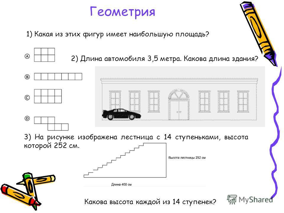 Геометрия 1) Какая из этих фигур имеет наибольшую площадь? 2) Длина автомобиля 3,5 метра. Какова длина здания? 3) На рисунке изображена лестница с 14 ступеньками, высота которой 252 см. Какова высота каждой из 14 ступенек?