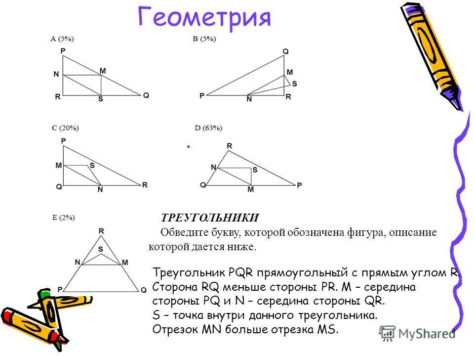 Геометрия ТРЕУГОЛЬНИКИ Обведите букву, которой обозначена фигура, описание которой дается ниже. Треугольник PQR прямоугольный с прямым углом R. Сторона RQ меньше стороны PR. M – середина стороны PQ и N – середина стороны QR. S – точка внутри данного