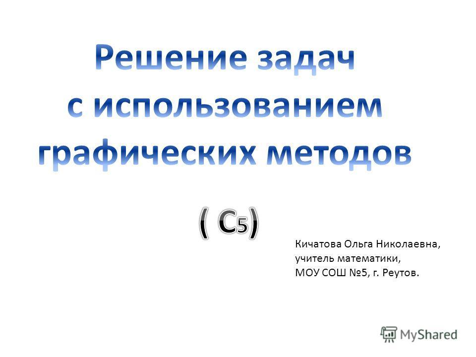 Кичатова Ольга Николаевна, учитель математики, МОУ СОШ 5, г. Реутов.