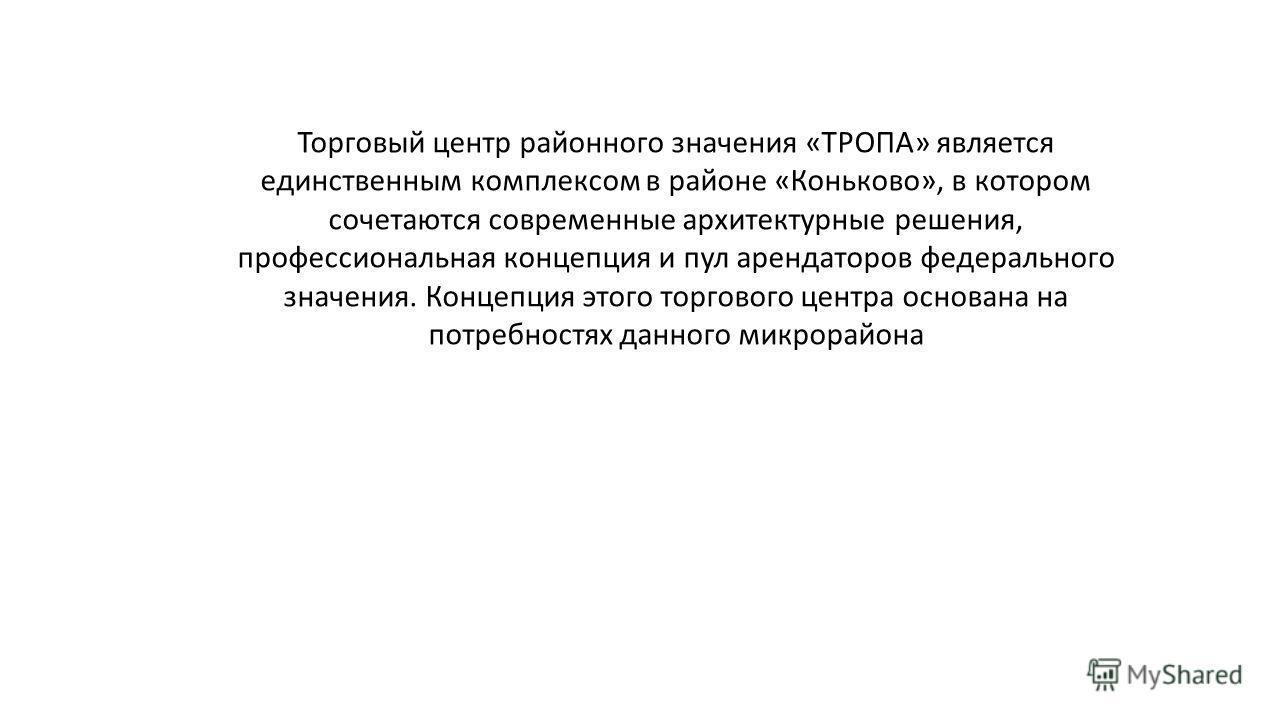 Торговый центр районного значения «ТРОПА» является единственным комплексом в районе «Коньково», в котором сочетаются современные архитектурные решения, профессиональная концепция и пул арендаторов федерального значения. Концепция этого торгового цент