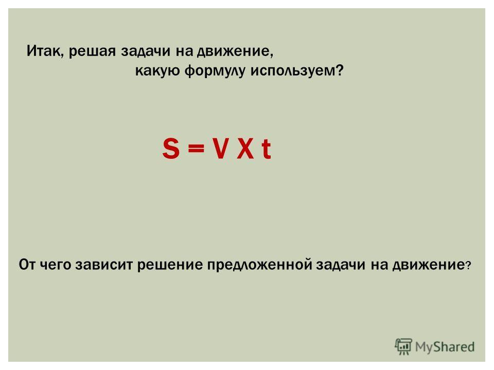 Итак, решая задачи на движение, какую формулу используем? S = V Х t От чего зависит решение предложенной задачи на движение ?