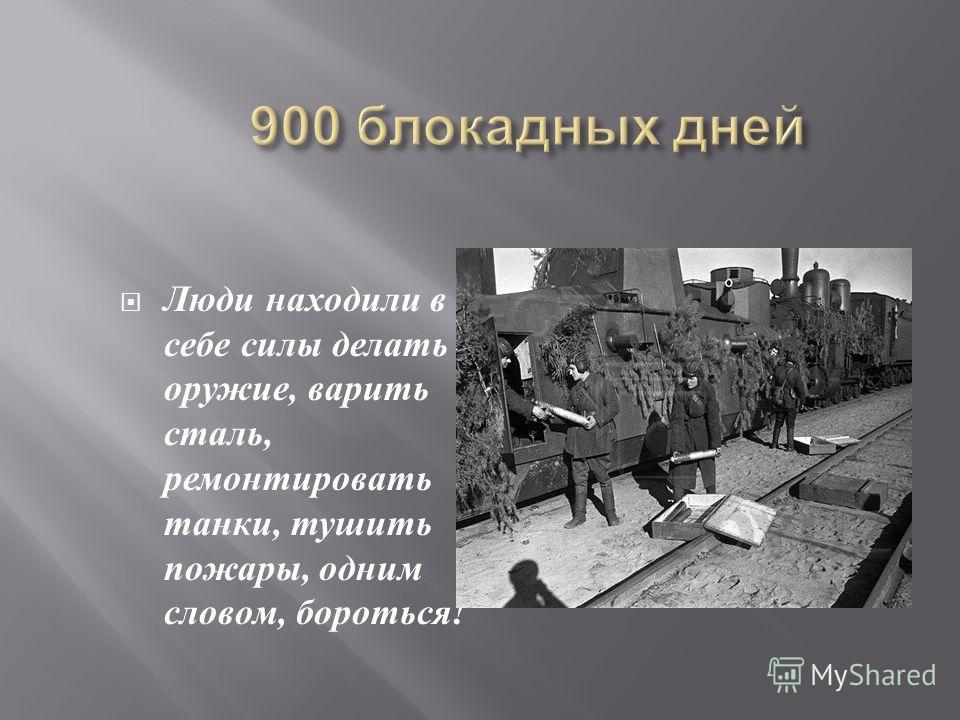 Люди находили в себе силы делать оружие, варить сталь, ремонтировать танки, тушить пожары, одним словом, бороться !