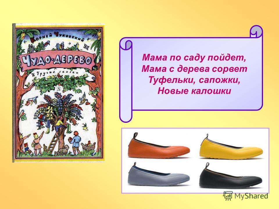Мама по саду пойдет, Мама с дерева сорвет Туфельки, сапожки, Новые калошки