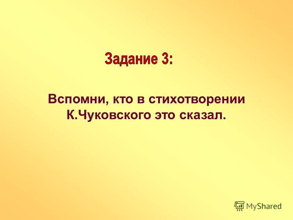 Вспомни, кто в стихотворении К.Чуковского это сказал.