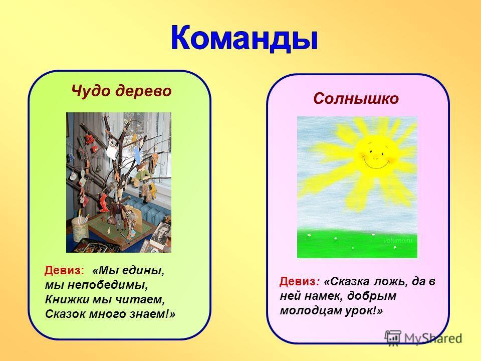 Чудо дерево Девиз: «Мы едины, мы непобедимы, Книжки мы читаем, Сказок много знаем!» Солнышко Девиз: «Сказка ложь, да в ней намек, добрым молодцам урок!»