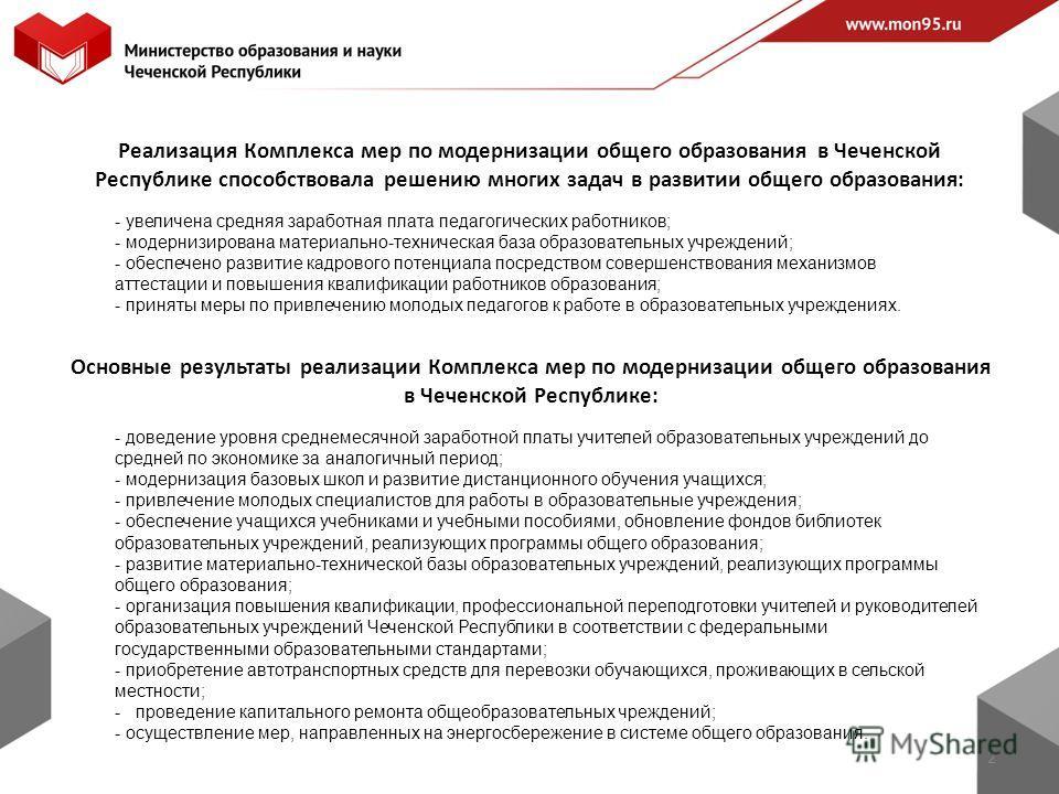 Реализация Комплекса мер по модернизации общего образования в Чеченской Республике способствовала решению многих задач в развитии общего образования: 2 - увеличена средняя заработная плата педагогических работников; - модернизирована материально-техн