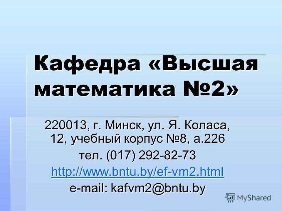 Кафедра «Высшая математика 2» 220013, г. Минск, ул. Я. Коласа, 12, учебный корпус 8, а.226 тел. (017) 292-82-73 http://www.bntu.by/ef-vm2.html e-mail: kafvm2@bntu.by