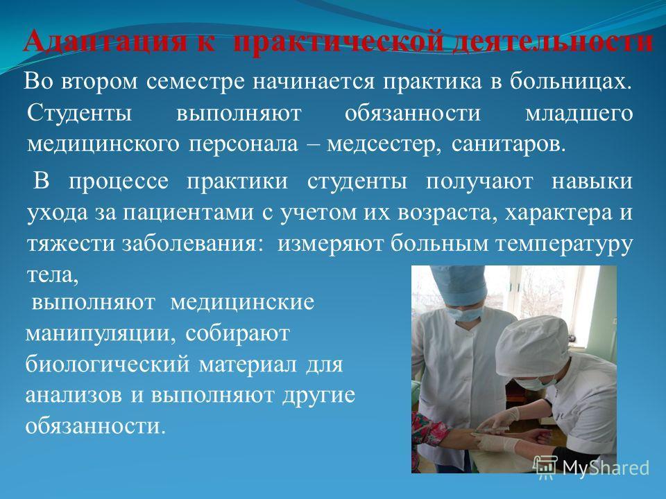 Во втором семестре начинается практика в больницах. Студенты выполняют обязанности младшего медицинского персонала – медсестер, санитаров. В процессе практики студенты получают навыки ухода за пациентами с учетом их возраста, характера и тяжести забо