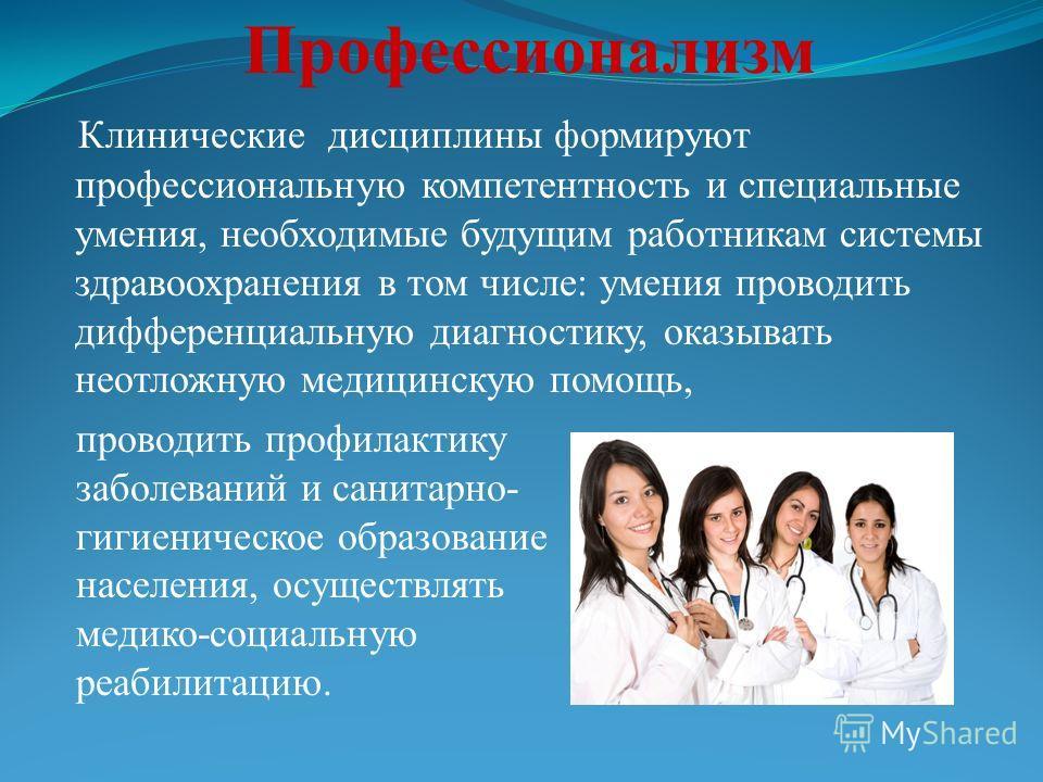 Клинические дисциплины формируют профессиональную компетентность и специальные умения, необходимые будущим работникам системы здравоохранения в том числе: умения проводить дифференциальную диагностику, оказывать неотложную медицинскую помощь, Професс