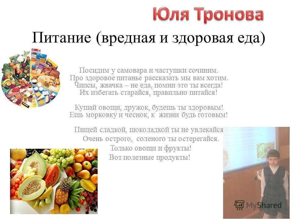 Питание (вредная и здоровая еда) Посидим у самовара и частушки сочиним. Про здоровое питанье рассказать мы вам хотим. Чипсы, жвачка – не еда, помни это ты всегда! Их избегать старайся, правильно питайся! Кушай овощи, дружок, будешь ты здоровым! Ешь м