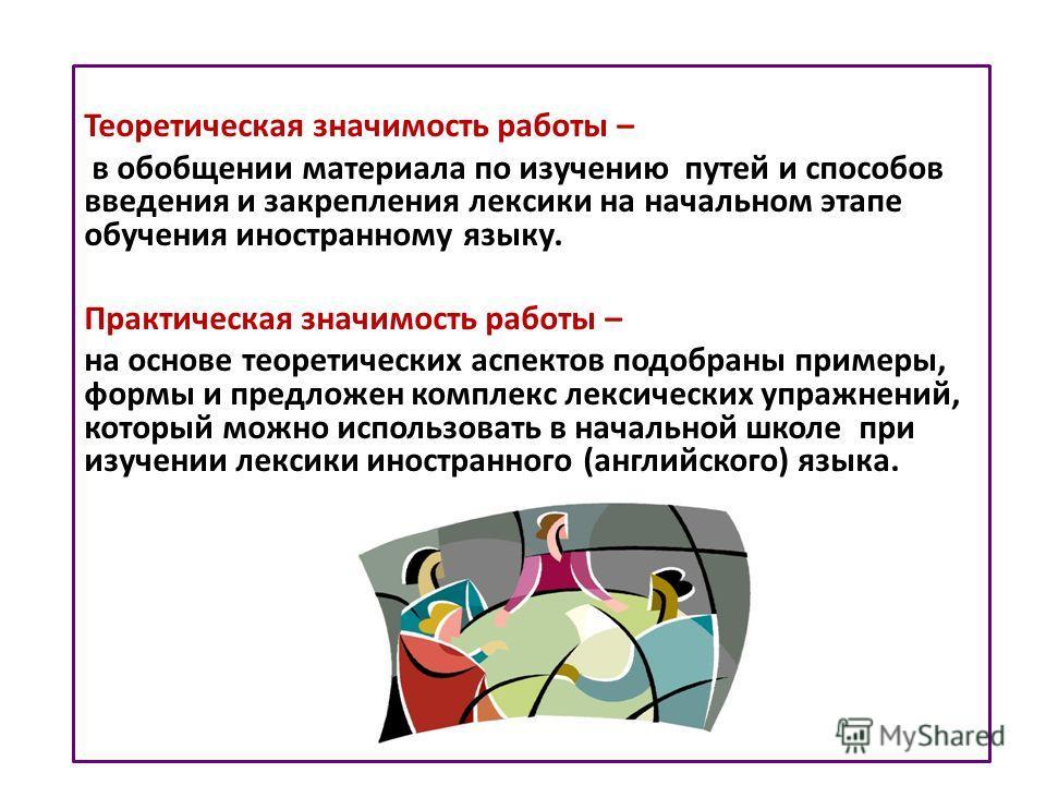 Теоретическая значимость работы – в обобщении материала по изучению путей и способов введения и закрепления лексики на начальном этапе обучения иностранному языку. Практическая значимость работы – на основе теоретических аспектов подобраны примеры, ф