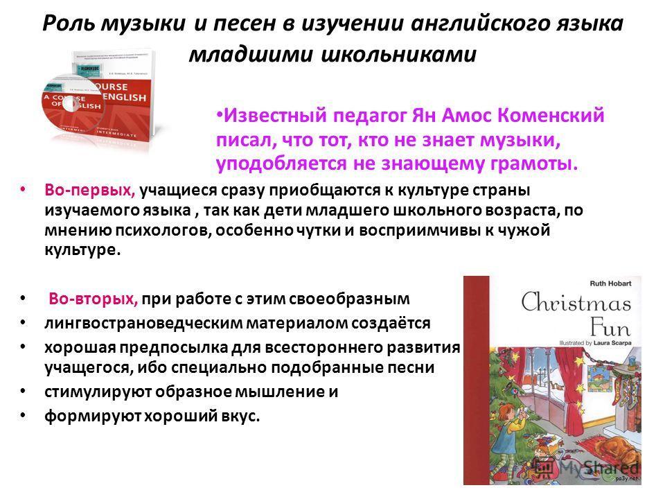 Роль музыки и песен в изучении английского языка младшими школьниками Известный педагог Ян Амос Коменский писал, что тот, кто не знает музыки, уподобляется не знающему грамоты. Во-первых, учащиеся сразу приобщаются к культуре страны изучаемого языка,