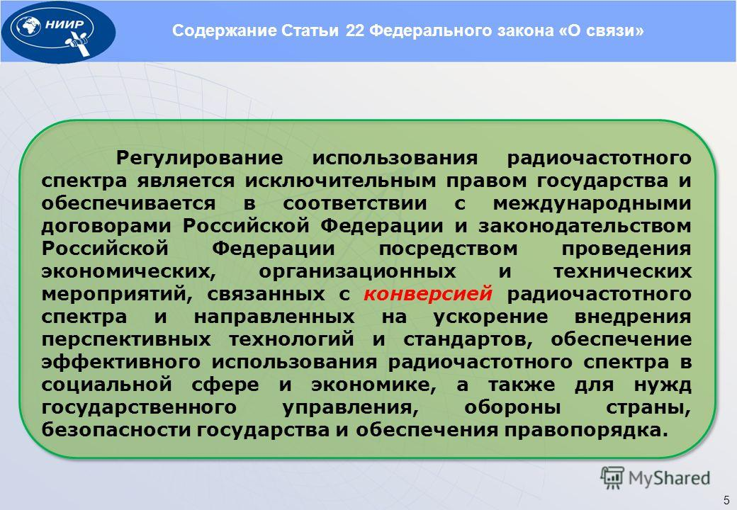 Содержание Статьи 22 Федерального закона «О связи» Регулирование использования радиочастотного спектра является исключительным правом государства и обеспечивается в соответствии с международными договорами Российской Федерации и законодательством Рос